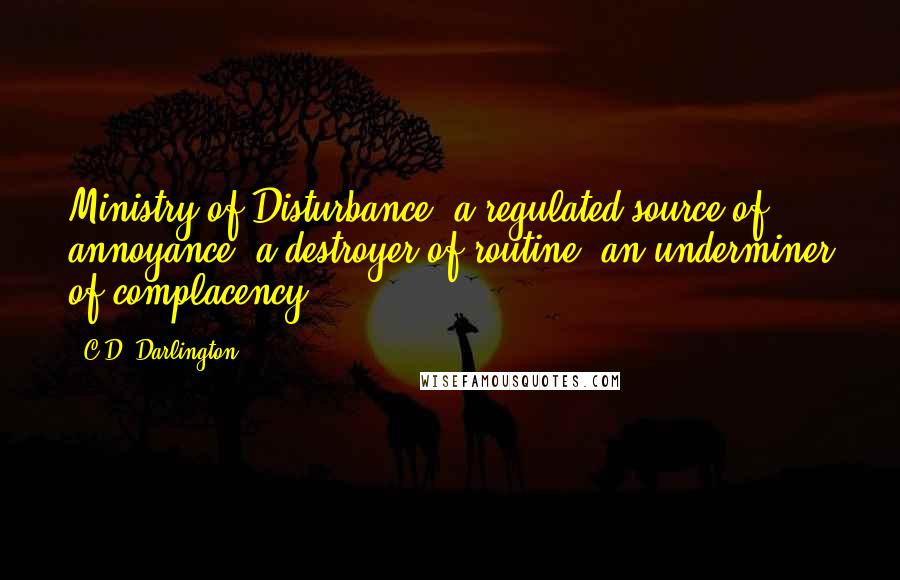 C.D. Darlington quotes: Ministry of Disturbance, a regulated source of annoyance; a destroyer of routine; an underminer of complacency.
