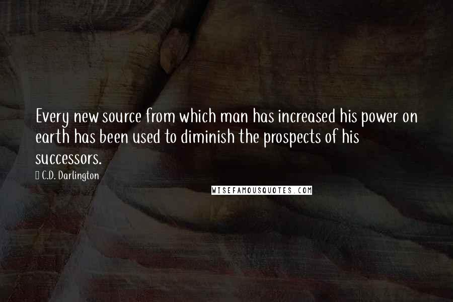 C.D. Darlington quotes: Every new source from which man has increased his power on earth has been used to diminish the prospects of his successors.