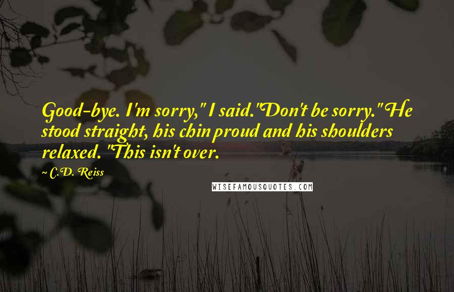 "C.D. Reiss quotes: Good-bye. I'm sorry,"" I said.""Don't be sorry."" He stood straight, his chin proud and his shoulders relaxed. ""This isn't over."