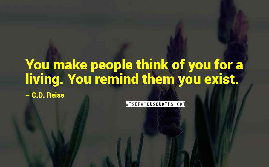 C.D. Reiss quotes: You make people think of you for a living. You remind them you exist.