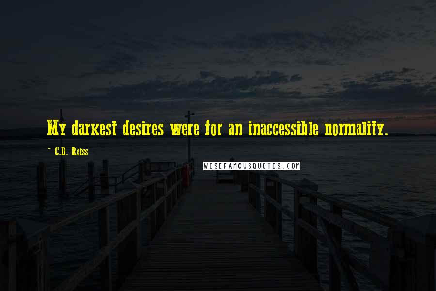 C.D. Reiss quotes: My darkest desires were for an inaccessible normality.