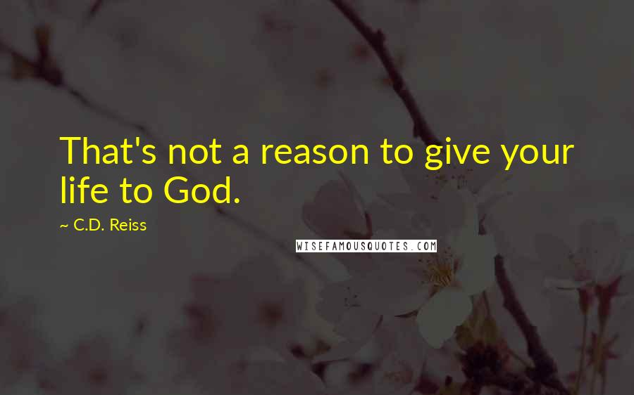 C.D. Reiss quotes: That's not a reason to give your life to God.