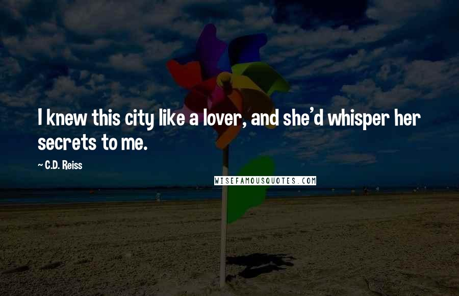 C.D. Reiss quotes: I knew this city like a lover, and she'd whisper her secrets to me.