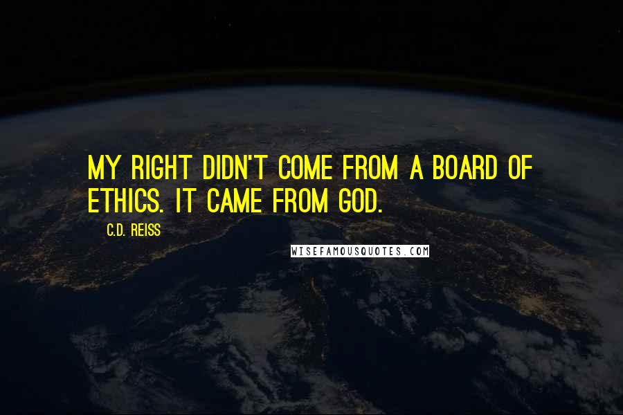 C.D. Reiss quotes: My right didn't come from a board of ethics. It came from God.