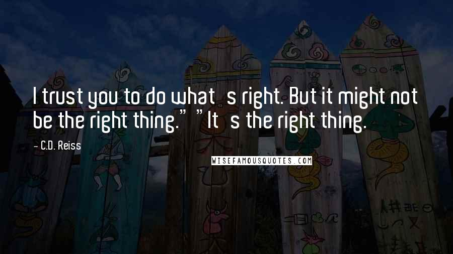 "C.D. Reiss quotes: I trust you to do what's right. But it might not be the right thing."" ""It's the right thing."