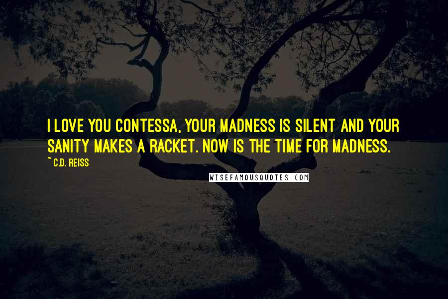 C.D. Reiss quotes: I love you Contessa, Your madness is silent and your sanity makes a racket. Now is the time for madness.