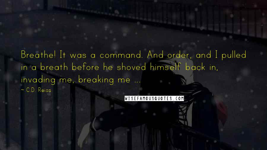 C.D. Reiss quotes: Breathe! It was a command. And order, and I pulled in a breath before he shoved himself back in, invading me, breaking me ...