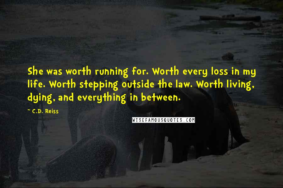 C.D. Reiss quotes: She was worth running for. Worth every loss in my life. Worth stepping outside the law. Worth living, dying, and everything in between.