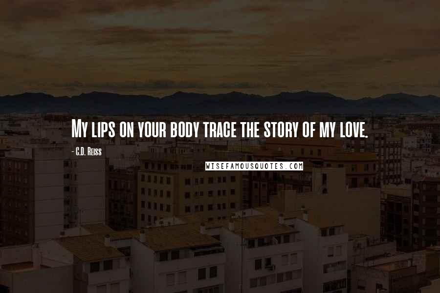 C.D. Reiss quotes: My lips on your body trace the story of my love.