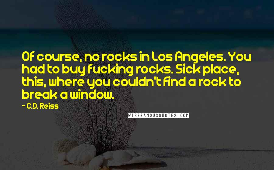 C.D. Reiss quotes: Of course, no rocks in Los Angeles. You had to buy fucking rocks. Sick place, this, where you couldn't find a rock to break a window.