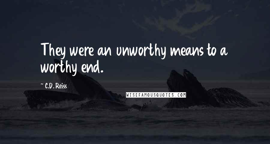 C.D. Reiss quotes: They were an unworthy means to a worthy end.