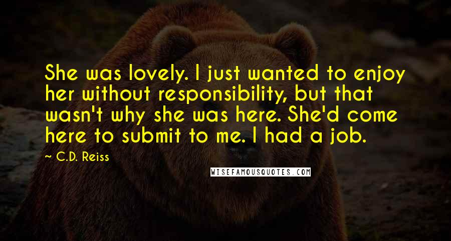 C.D. Reiss quotes: She was lovely. I just wanted to enjoy her without responsibility, but that wasn't why she was here. She'd come here to submit to me. I had a job.