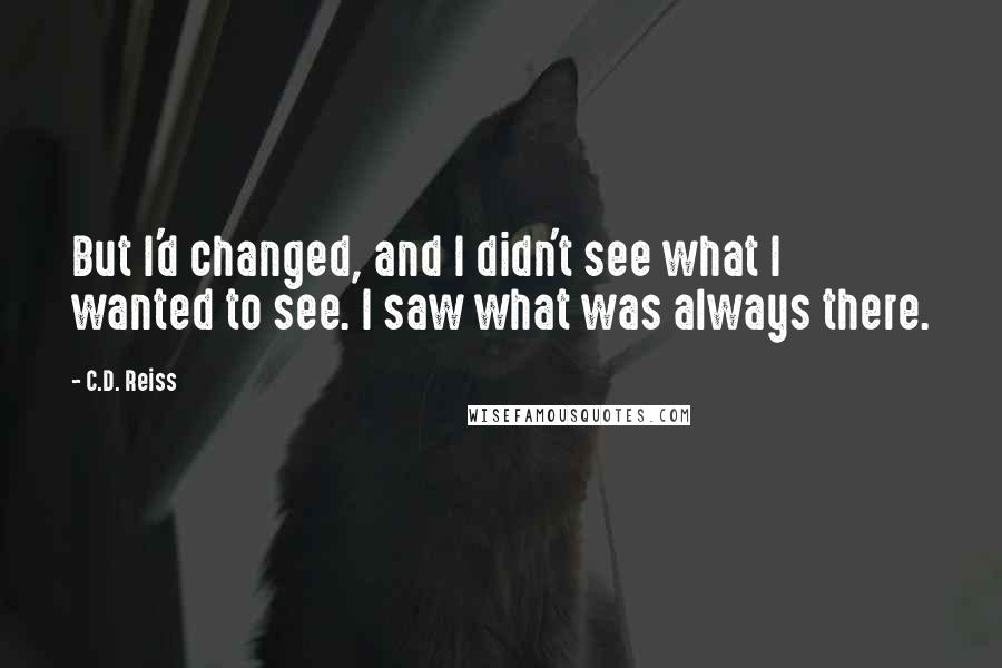 C.D. Reiss quotes: But I'd changed, and I didn't see what I wanted to see. I saw what was always there.