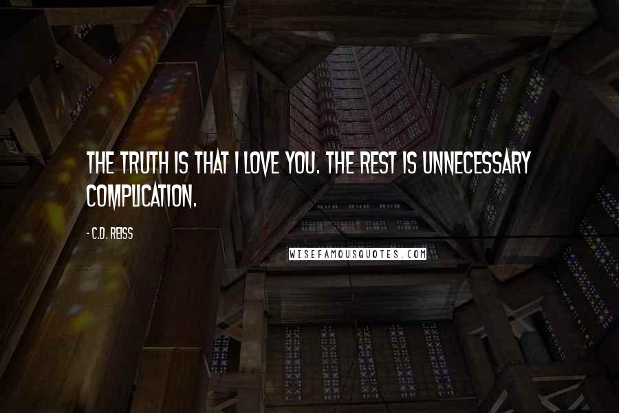 C.D. Reiss quotes: The truth is that I love you. The rest is unnecessary complication.