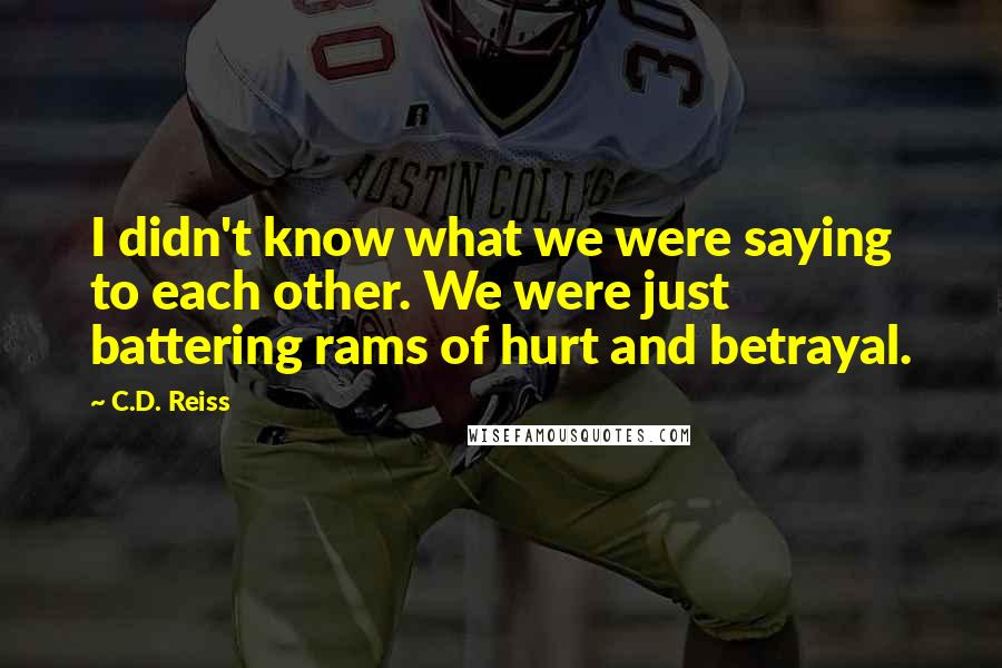 C.D. Reiss quotes: I didn't know what we were saying to each other. We were just battering rams of hurt and betrayal.