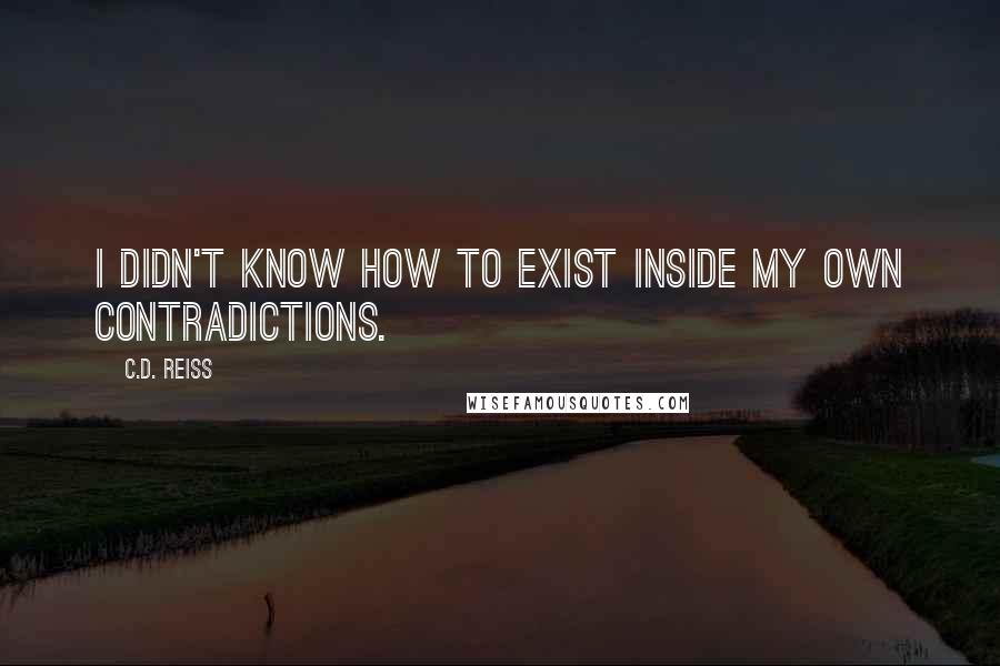 C.D. Reiss quotes: I didn't know how to exist inside my own contradictions.