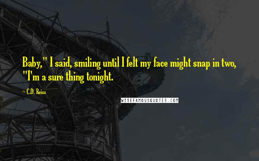 "C.D. Reiss quotes: Baby,"" I said, smiling until I felt my face might snap in two, ""I'm a sure thing tonight."