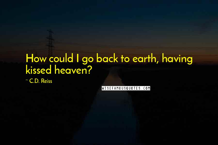 C.D. Reiss quotes: How could I go back to earth, having kissed heaven?