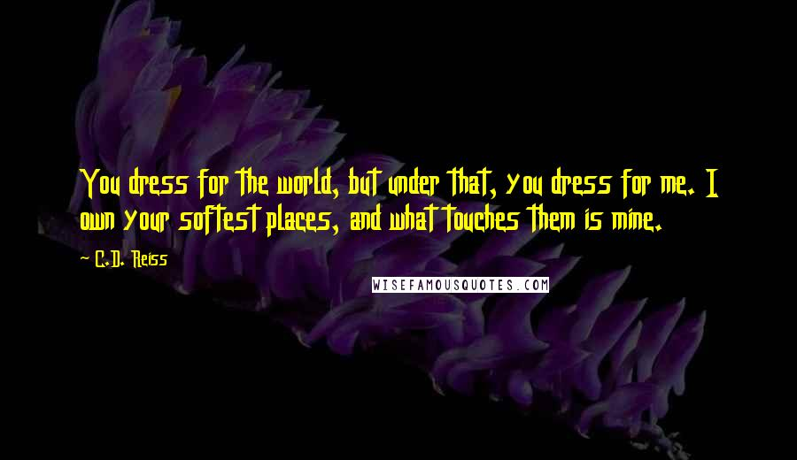 C.D. Reiss quotes: You dress for the world, but under that, you dress for me. I own your softest places, and what touches them is mine.