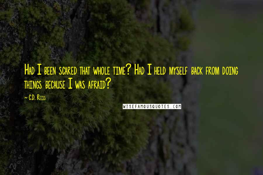 C.D. Reiss quotes: Had I been scared that whole time? Had I held myself back from doing things because I was afraid?