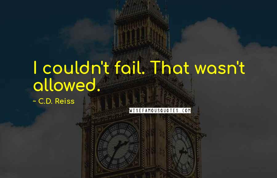 C.D. Reiss quotes: I couldn't fail. That wasn't allowed.