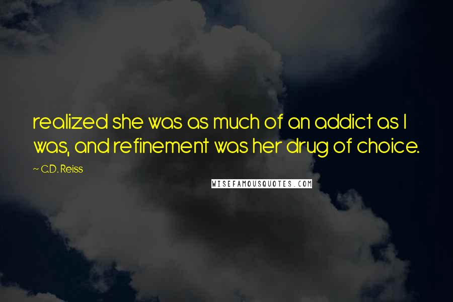 C.D. Reiss quotes: realized she was as much of an addict as I was, and refinement was her drug of choice.