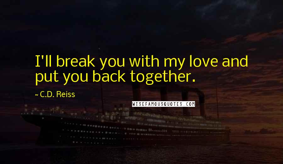 C.D. Reiss quotes: I'll break you with my love and put you back together.