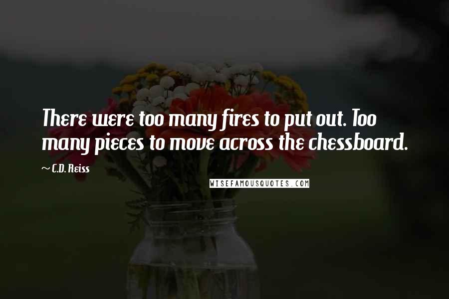 C.D. Reiss quotes: There were too many fires to put out. Too many pieces to move across the chessboard.