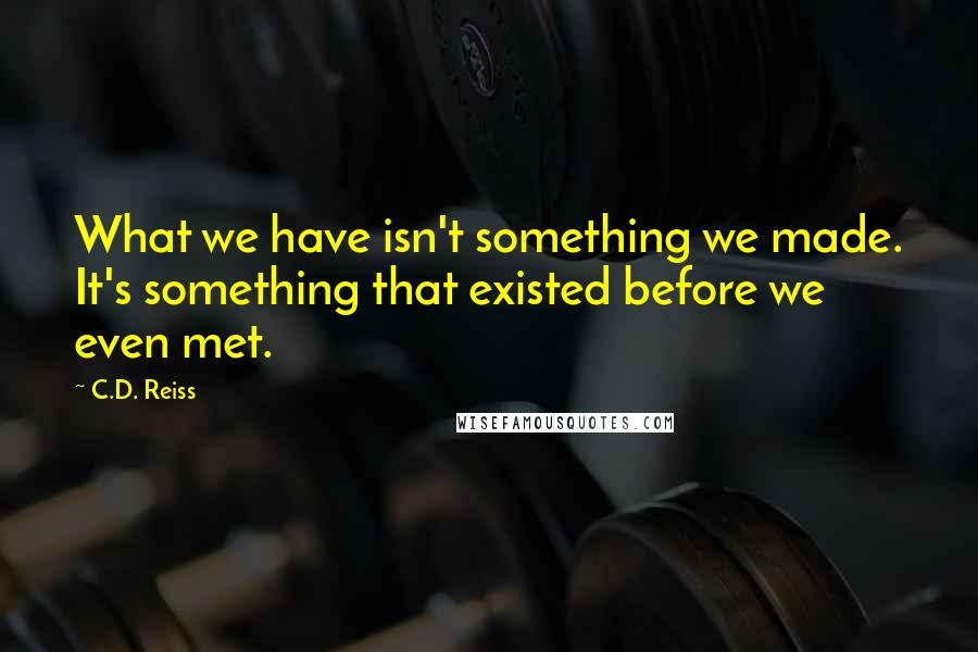 C.D. Reiss quotes: What we have isn't something we made. It's something that existed before we even met.