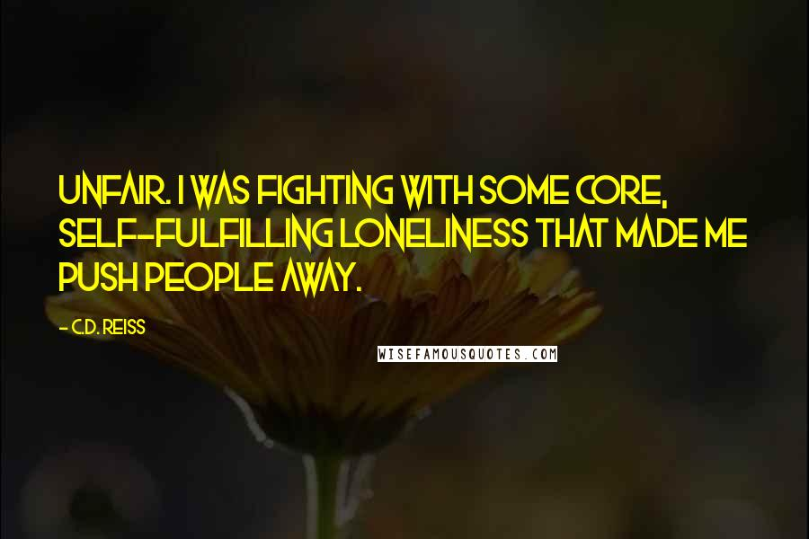 C.D. Reiss quotes: Unfair. I was fighting with some core, self-fulfilling loneliness that made me push people away.