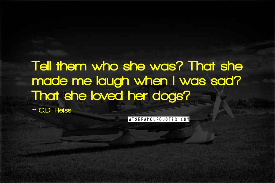 C.D. Reiss quotes: Tell them who she was? That she made me laugh when I was sad? That she loved her dogs?