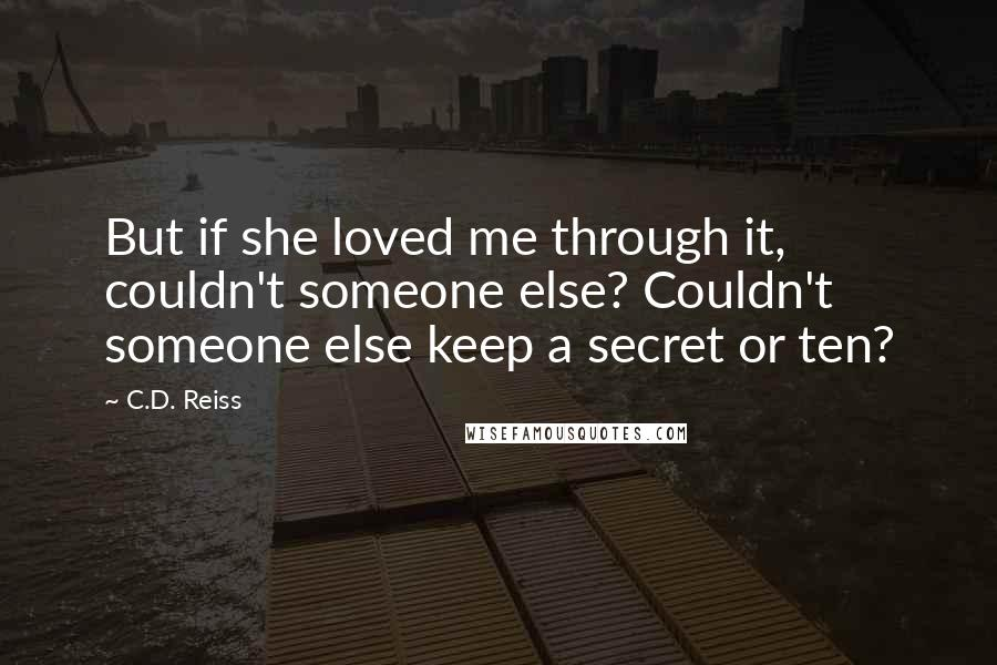 C.D. Reiss quotes: But if she loved me through it, couldn't someone else? Couldn't someone else keep a secret or ten?