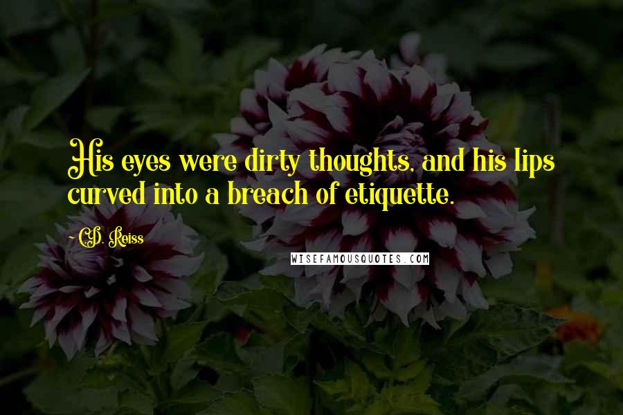 C.D. Reiss quotes: His eyes were dirty thoughts, and his lips curved into a breach of etiquette.