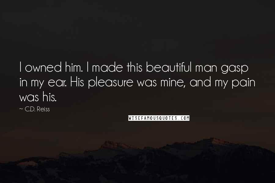 C.D. Reiss quotes: I owned him. I made this beautiful man gasp in my ear. His pleasure was mine, and my pain was his.
