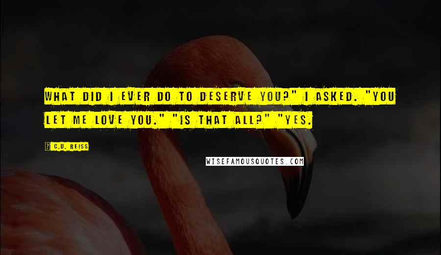 "C.D. Reiss quotes: What did I ever do to deserve you?"" I asked. ""You let me love you."" ""Is that all?"" ""Yes."