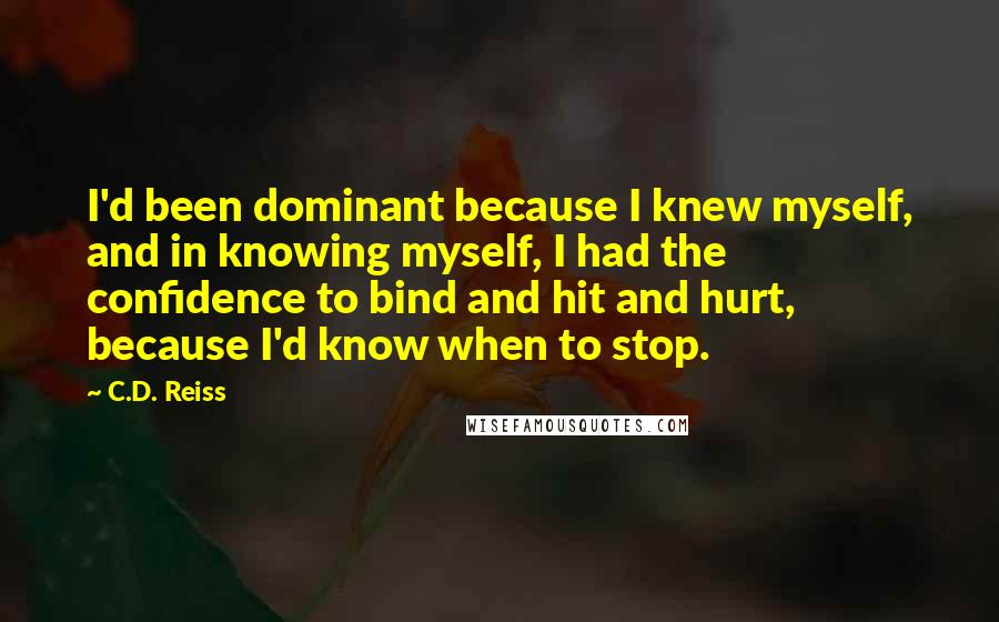 C.D. Reiss quotes: I'd been dominant because I knew myself, and in knowing myself, I had the confidence to bind and hit and hurt, because I'd know when to stop.