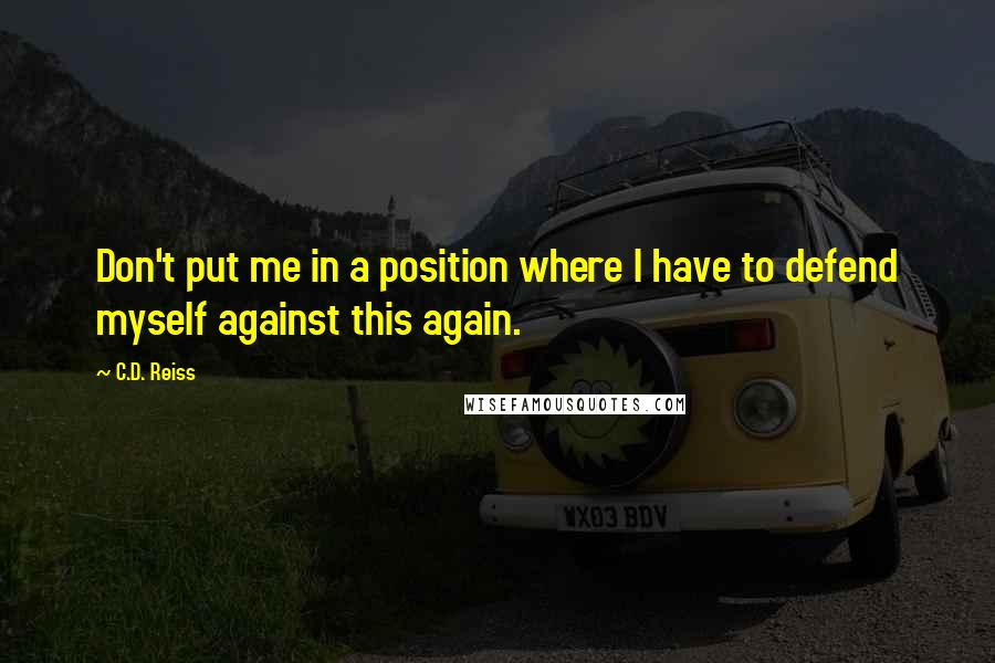 C.D. Reiss quotes: Don't put me in a position where I have to defend myself against this again.