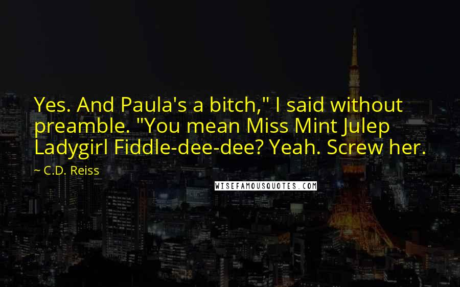 "C.D. Reiss quotes: Yes. And Paula's a bitch,"" I said without preamble. ""You mean Miss Mint Julep Ladygirl Fiddle-dee-dee? Yeah. Screw her."