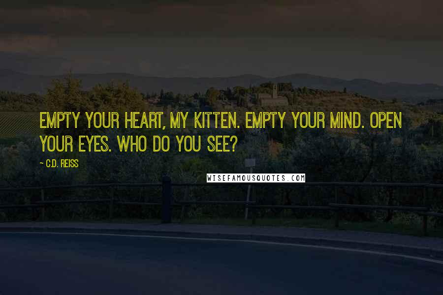 C.D. Reiss quotes: Empty your heart, my kitten. Empty your mind. Open your eyes. Who do you see?