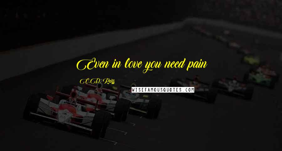 C.D. Reiss quotes: Even in love you need pain