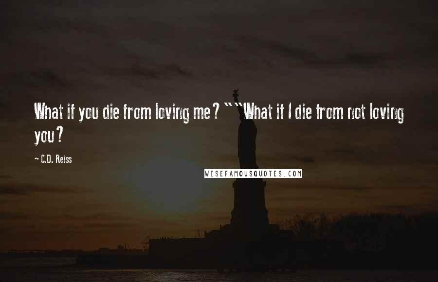 "C.D. Reiss quotes: What if you die from loving me?""""What if I die from not loving you?"