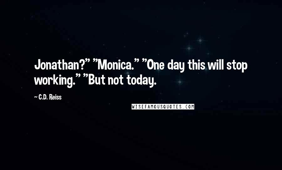 "C.D. Reiss quotes: Jonathan?"" ""Monica."" ""One day this will stop working."" ""But not today."