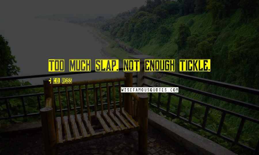 C.D. Reiss quotes: Too much slap, not enough tickle.