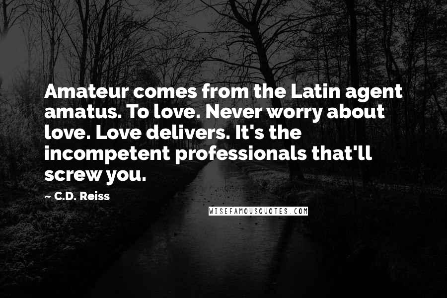 C.D. Reiss quotes: Amateur comes from the Latin agent amatus. To love. Never worry about love. Love delivers. It's the incompetent professionals that'll screw you.