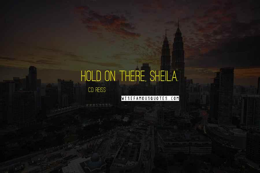 C.D. Reiss quotes: Hold on there, sheila.