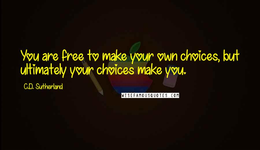 C.D. Sutherland quotes: You are free to make your own choices, but ultimately your choices make you.