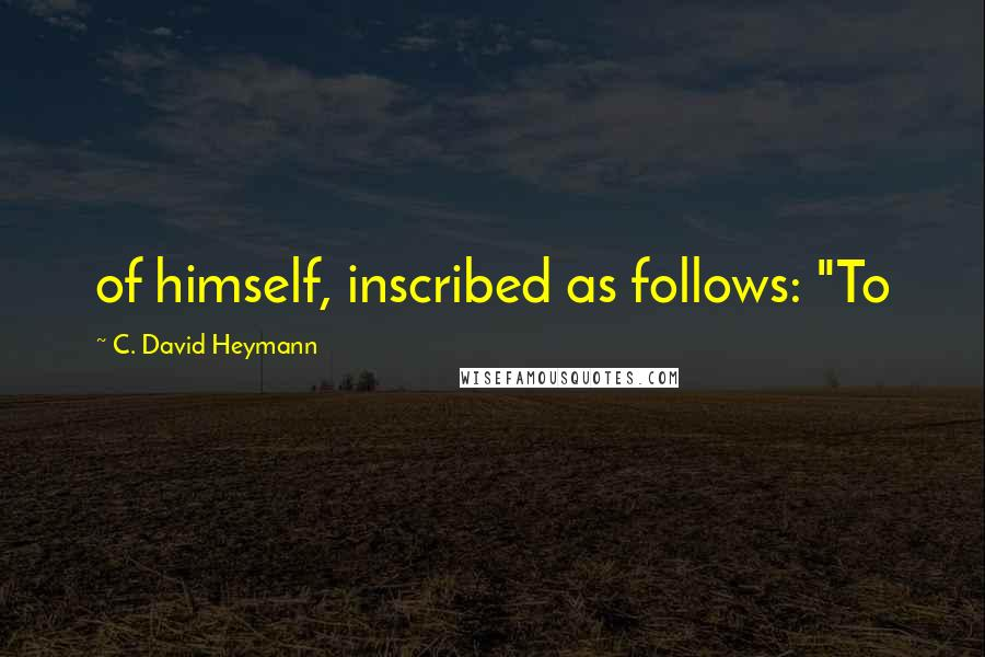 "C. David Heymann quotes: of himself, inscribed as follows: ""To"