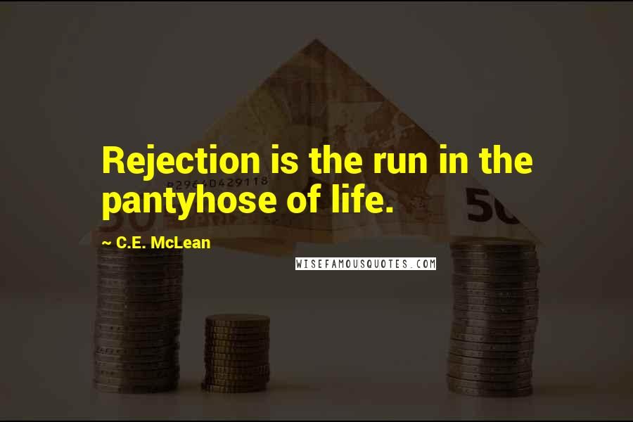 C.E. McLean quotes: Rejection is the run in the pantyhose of life.