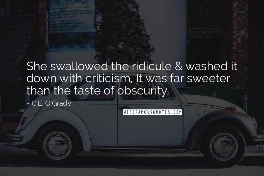C.E. O'Grady quotes: She swallowed the ridicule & washed it down with criticism, It was far sweeter than the taste of obscurity.