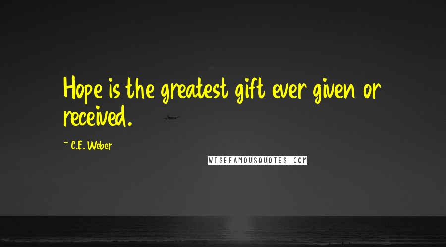 C.E. Weber quotes: Hope is the greatest gift ever given or received.